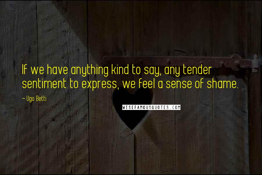 Ugo Betti quotes: If we have anything kind to say, any tender sentiment to express, we feel a sense of shame.