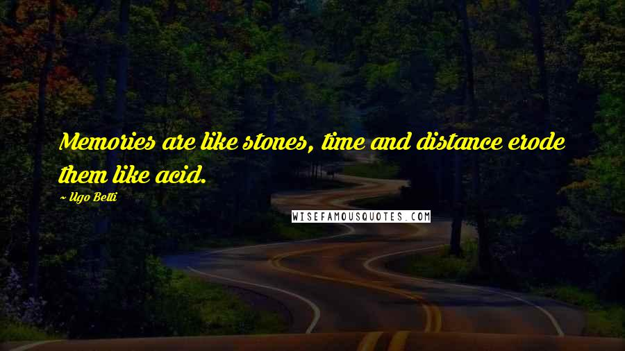 Ugo Betti quotes: Memories are like stones, time and distance erode them like acid.