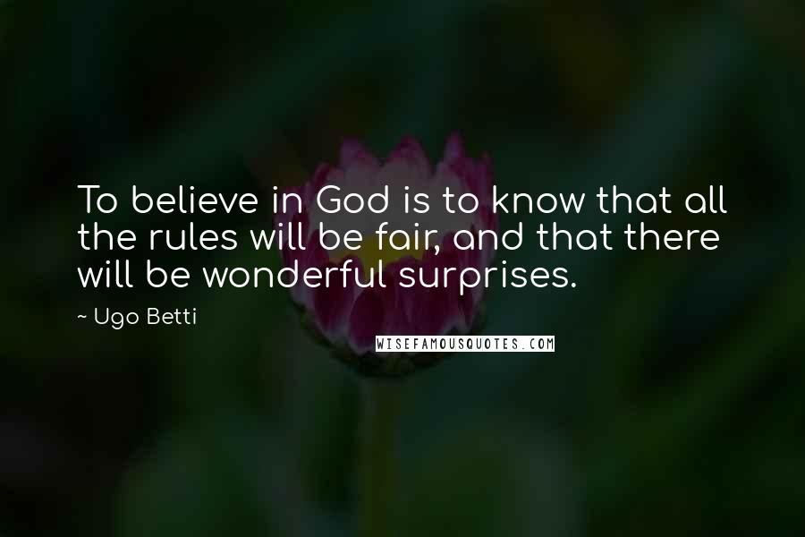 Ugo Betti quotes: To believe in God is to know that all the rules will be fair, and that there will be wonderful surprises.