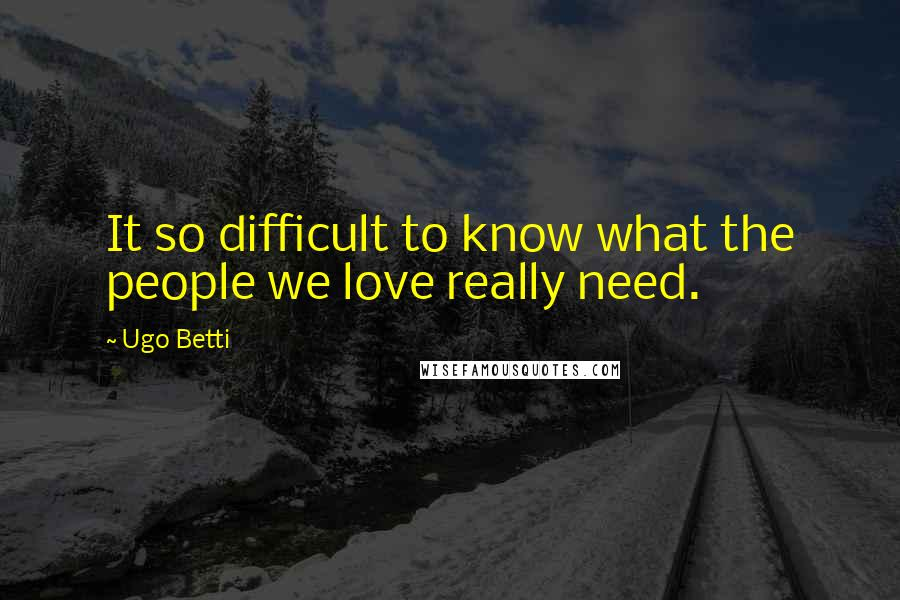 Ugo Betti quotes: It so difficult to know what the people we love really need.
