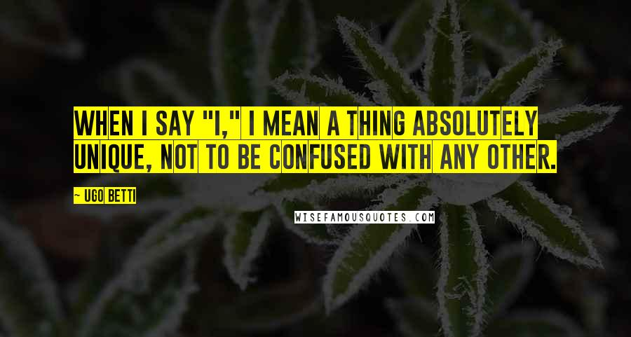 "Ugo Betti quotes: When I say ""I,"" I mean a thing absolutely unique, not to be confused with any other."