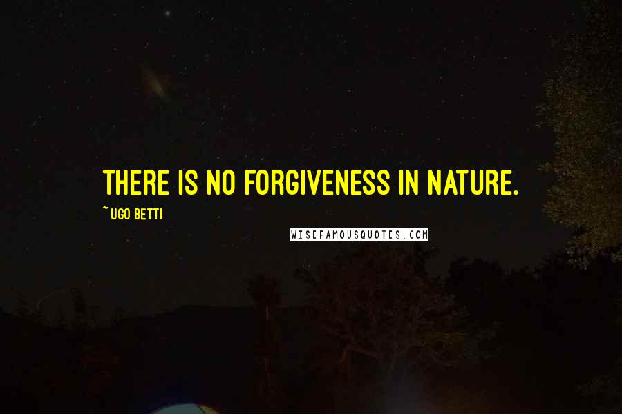 Ugo Betti quotes: There is no forgiveness in nature.