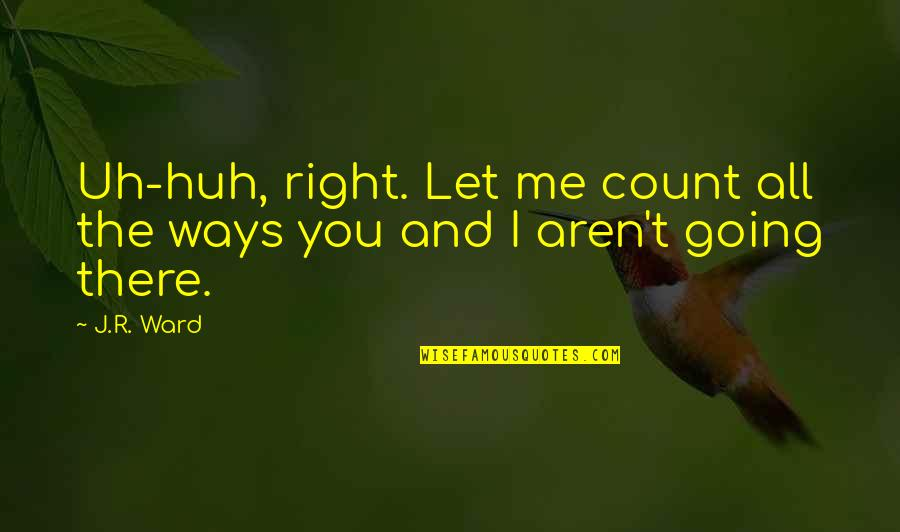 Uh Huh Quotes By J.R. Ward: Uh-huh, right. Let me count all the ways
