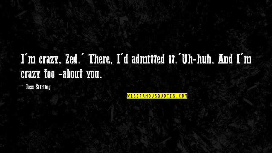 Uh Huh Quotes By Joss Stirling: I'm crazy, Zed.' There, I'd admitted it.'Uh-huh. And