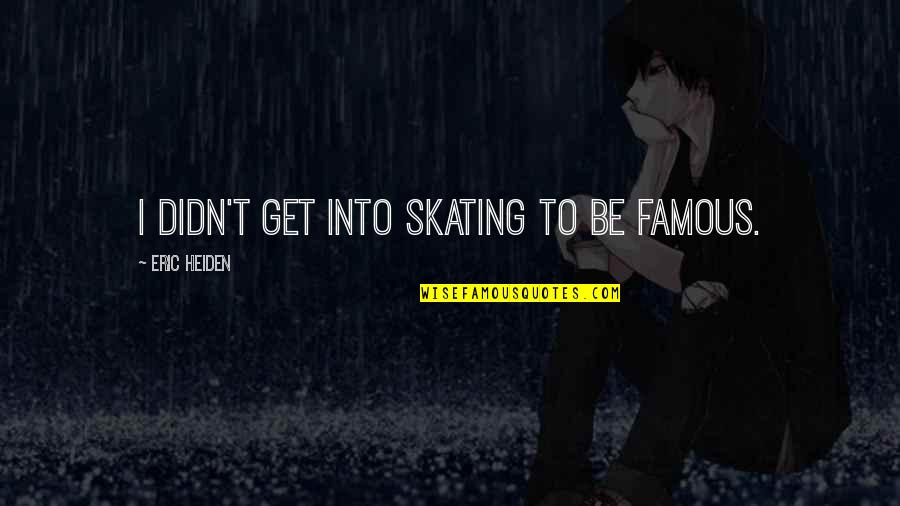 Uhlenbeck Quotes By Eric Heiden: I didn't get into skating to be famous.