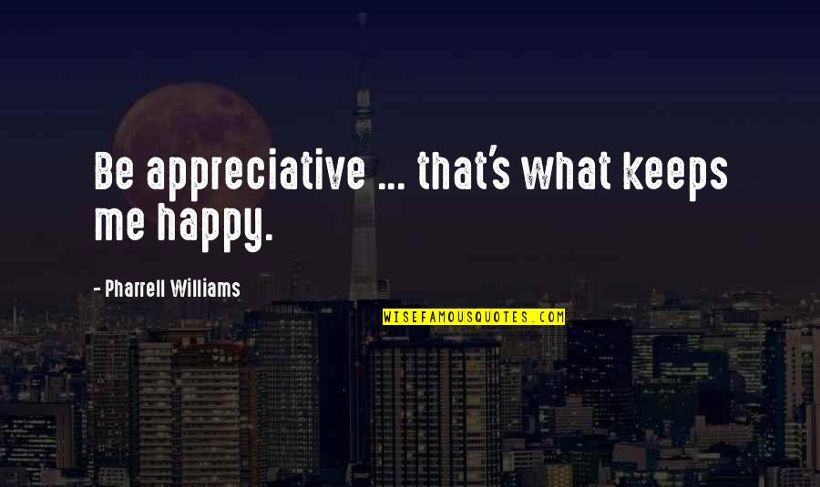 Uhlenbeck Quotes By Pharrell Williams: Be appreciative ... that's what keeps me happy.