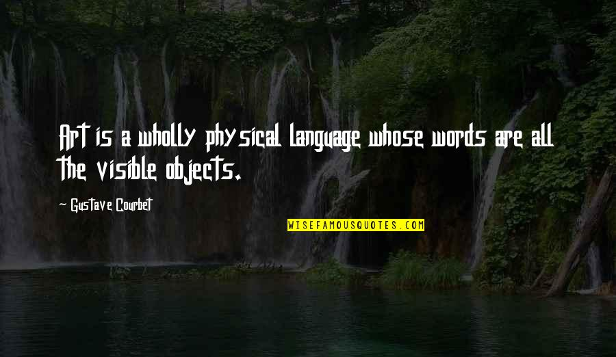 Ujian Nasional Quotes By Gustave Courbet: Art is a wholly physical language whose words