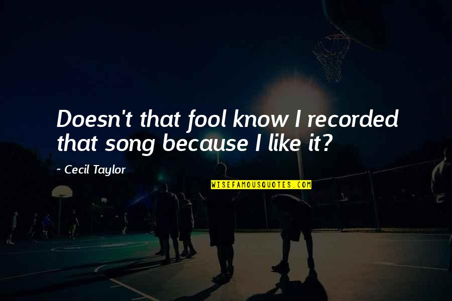 Ukrainian Baba Quotes By Cecil Taylor: Doesn't that fool know I recorded that song