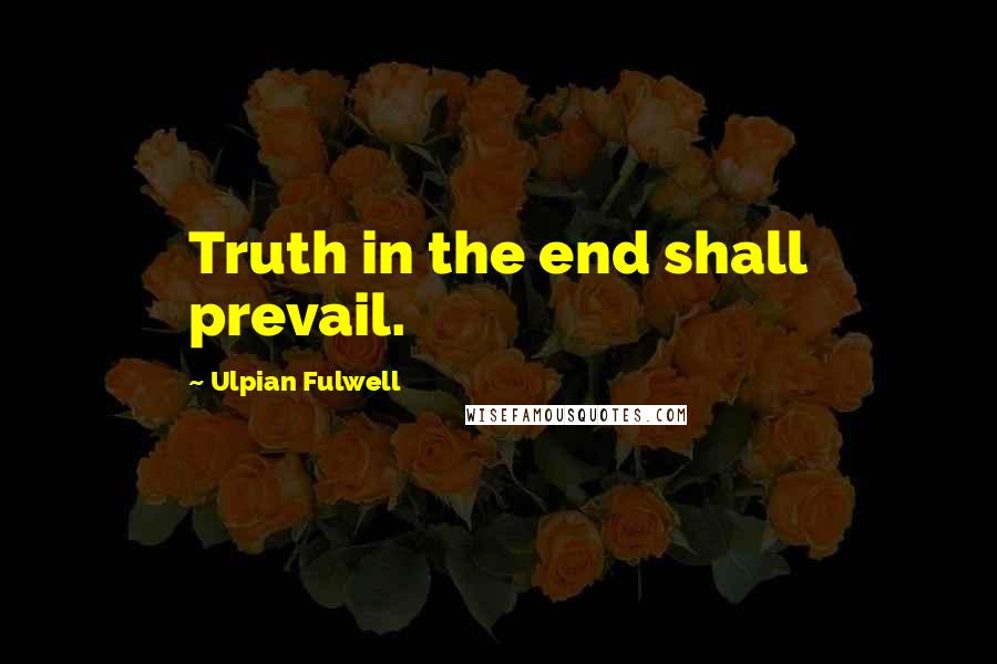 Ulpian Fulwell quotes: Truth in the end shall prevail.