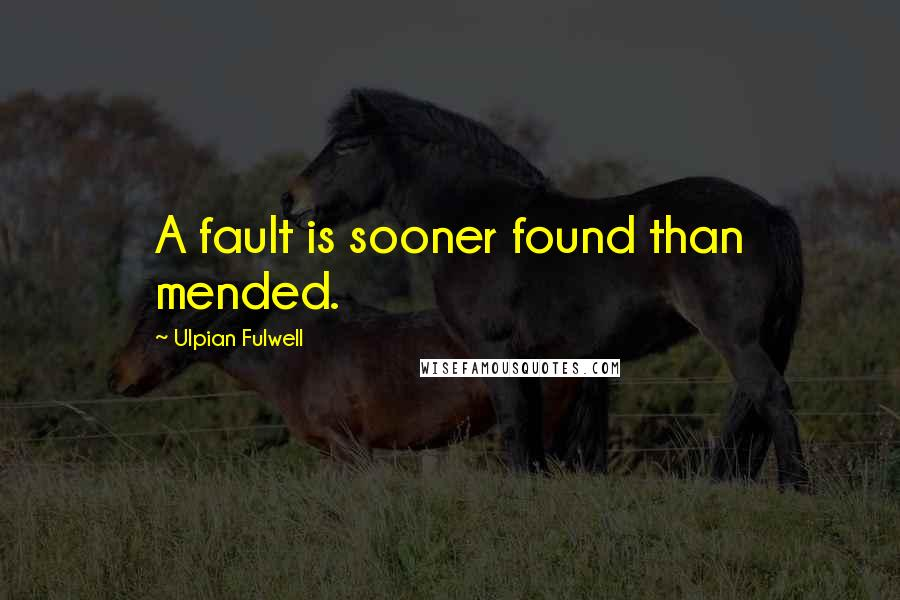 Ulpian Fulwell quotes: A fault is sooner found than mended.