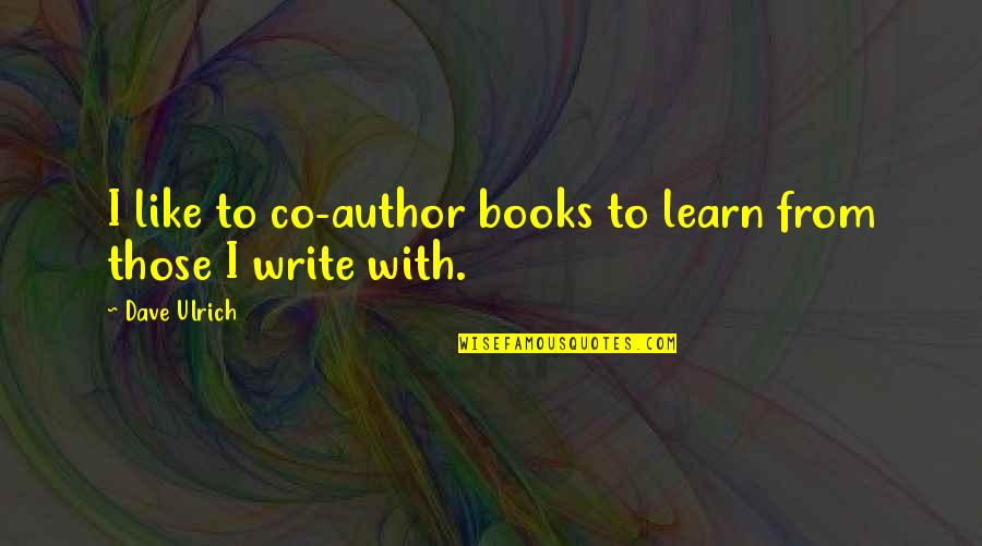Ulrich Quotes By Dave Ulrich: I like to co-author books to learn from