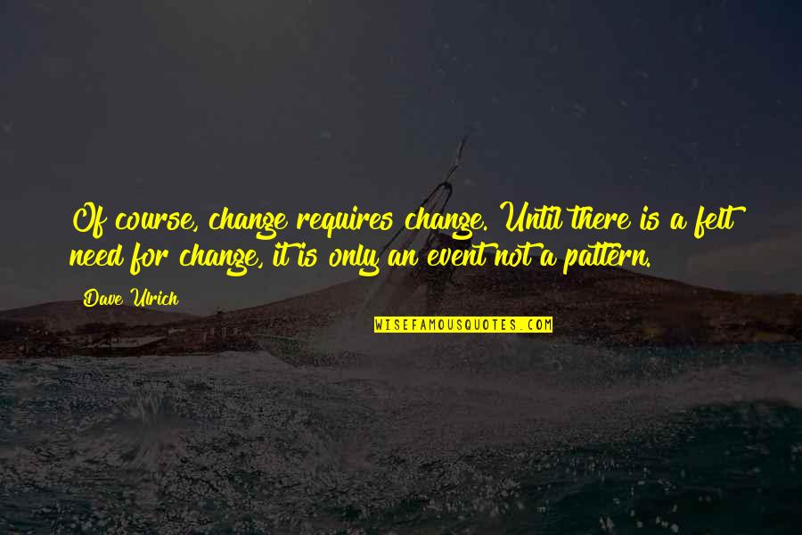 Ulrich Quotes By Dave Ulrich: Of course, change requires change. Until there is