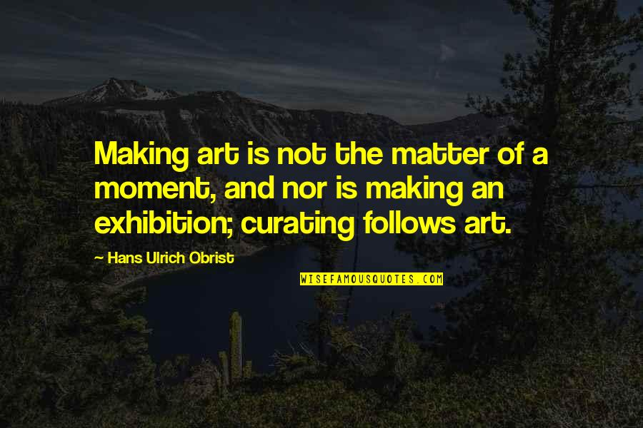 Ulrich Quotes By Hans Ulrich Obrist: Making art is not the matter of a