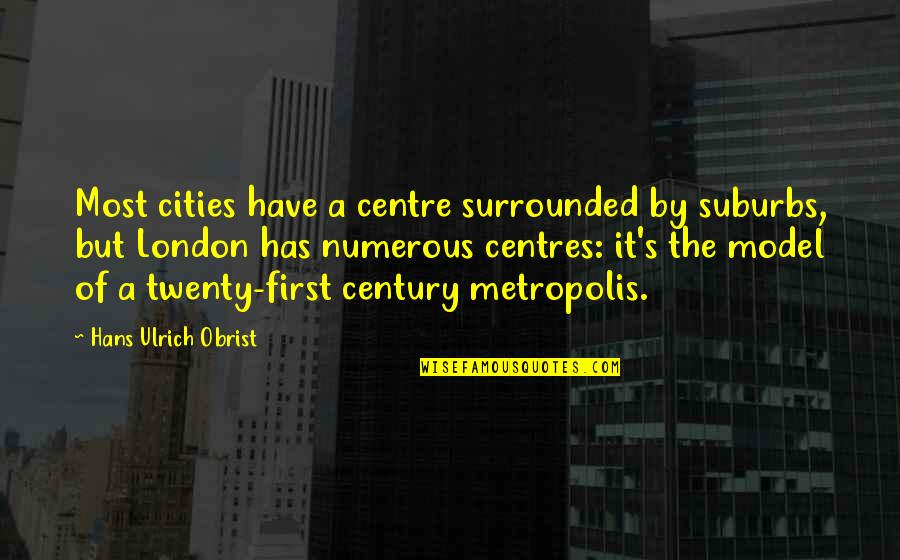Ulrich Quotes By Hans Ulrich Obrist: Most cities have a centre surrounded by suburbs,