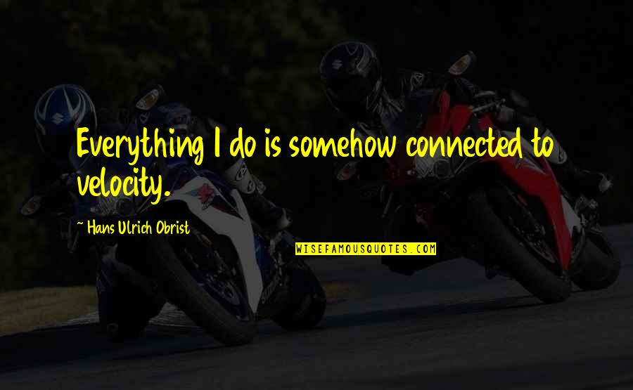 Ulrich Quotes By Hans Ulrich Obrist: Everything I do is somehow connected to velocity.