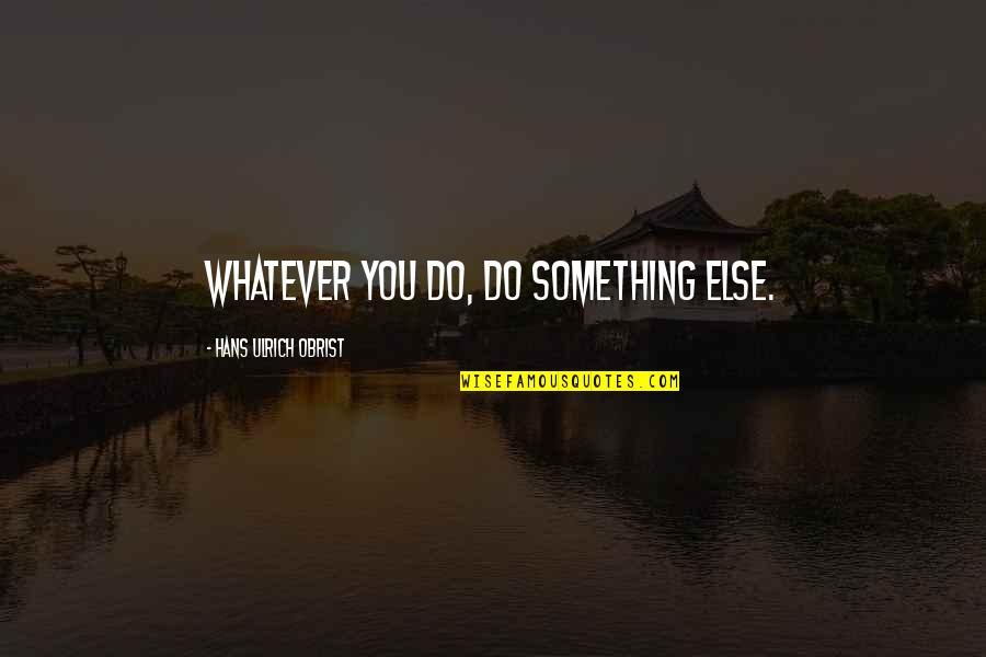 Ulrich Quotes By Hans Ulrich Obrist: Whatever you do, do something else.