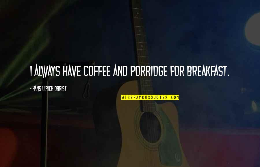 Ulrich Quotes By Hans Ulrich Obrist: I always have coffee and porridge for breakfast.