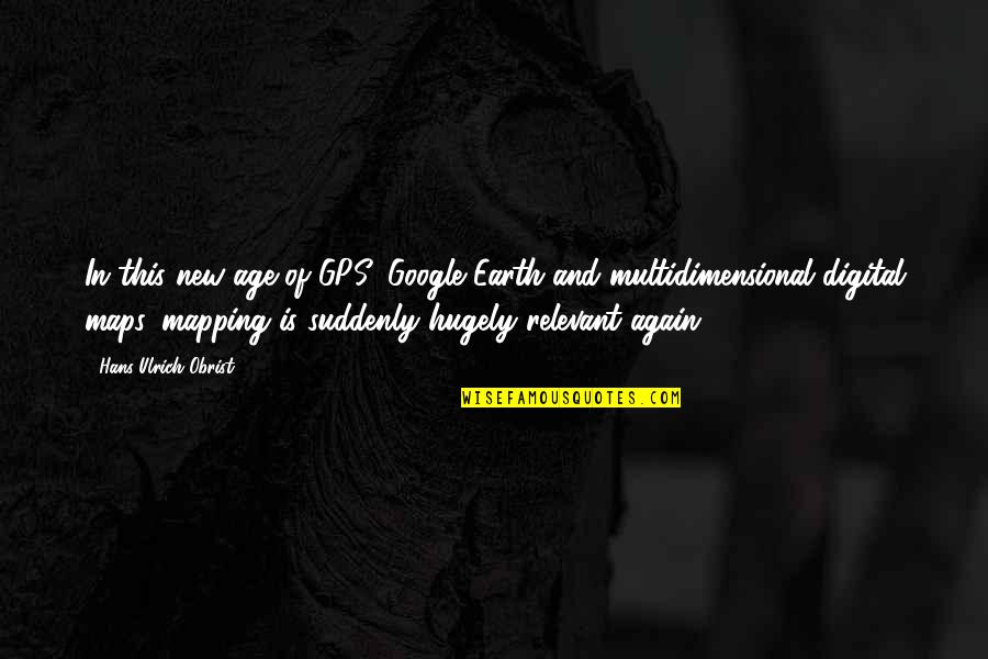 Ulrich Quotes By Hans Ulrich Obrist: In this new age of GPS, Google Earth