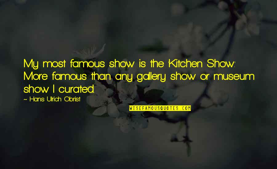 Ulrich Quotes By Hans Ulrich Obrist: My most famous show is the 'Kitchen Show.'