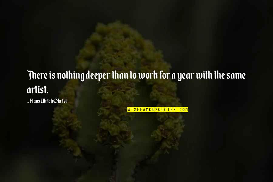 Ulrich Quotes By Hans Ulrich Obrist: There is nothing deeper than to work for