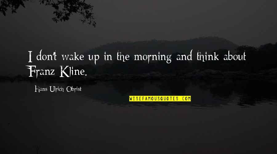 Ulrich Quotes By Hans Ulrich Obrist: I don't wake up in the morning and