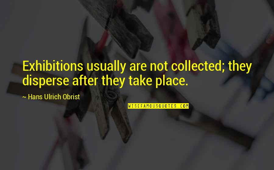 Ulrich Quotes By Hans Ulrich Obrist: Exhibitions usually are not collected; they disperse after