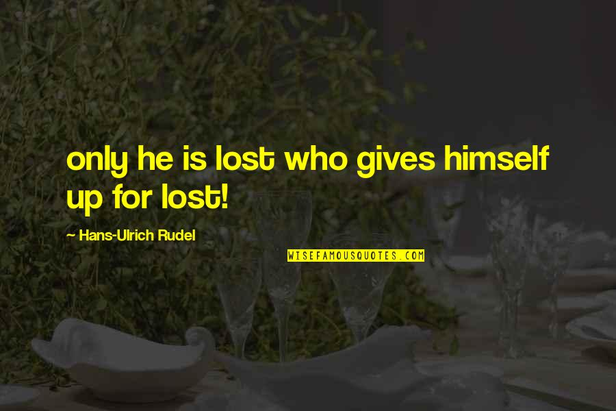 Ulrich Quotes By Hans-Ulrich Rudel: only he is lost who gives himself up