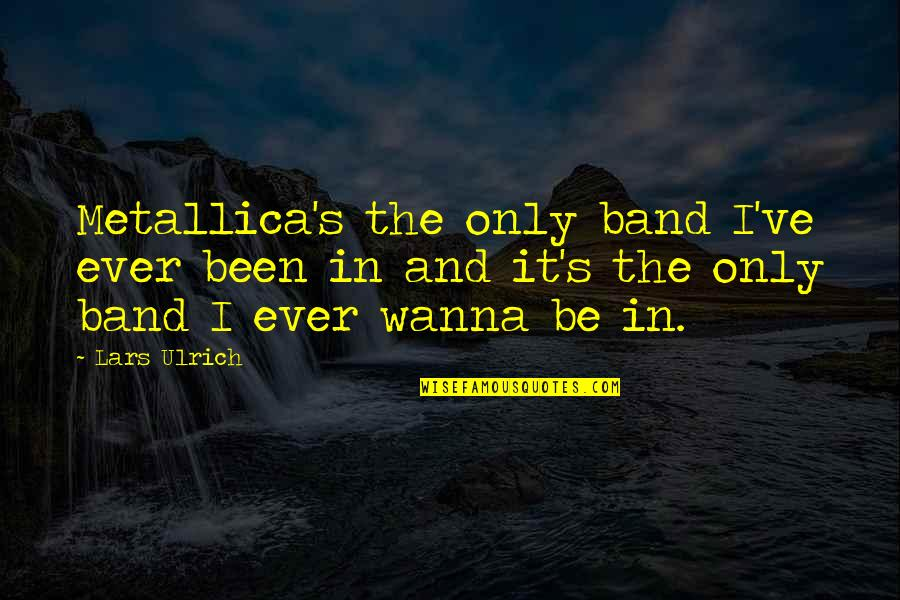 Ulrich Quotes By Lars Ulrich: Metallica's the only band I've ever been in