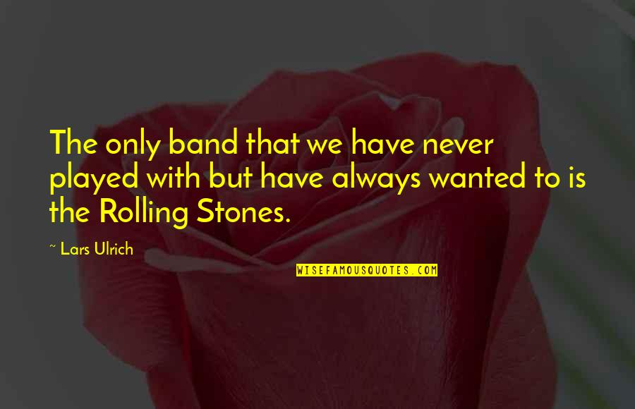 Ulrich Quotes By Lars Ulrich: The only band that we have never played