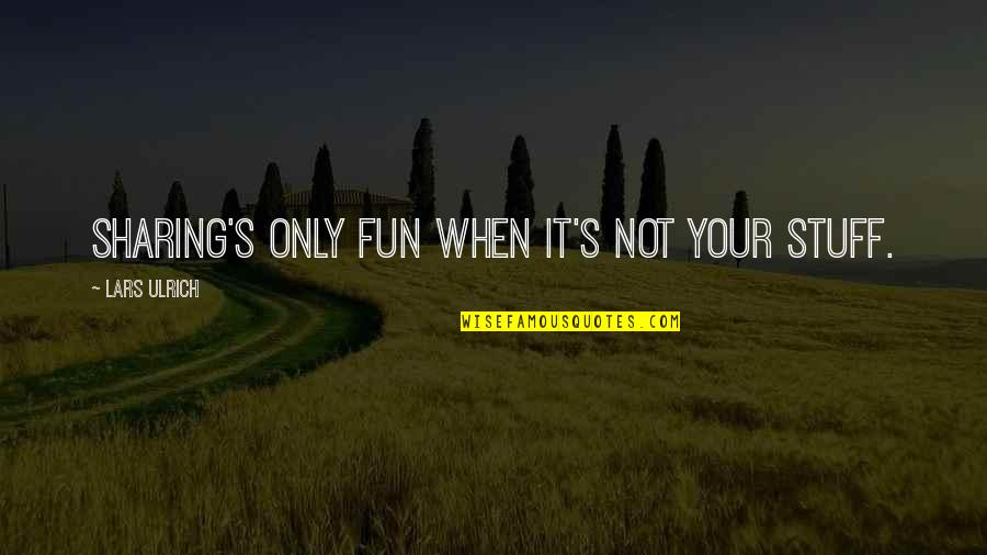 Ulrich Quotes By Lars Ulrich: Sharing's only fun when it's not your stuff.