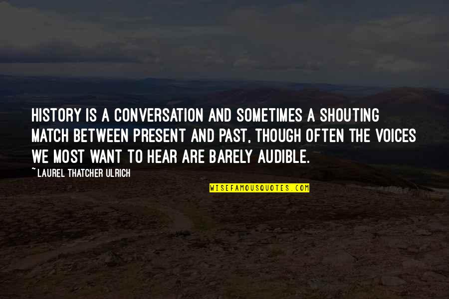 Ulrich Quotes By Laurel Thatcher Ulrich: History is a conversation and sometimes a shouting