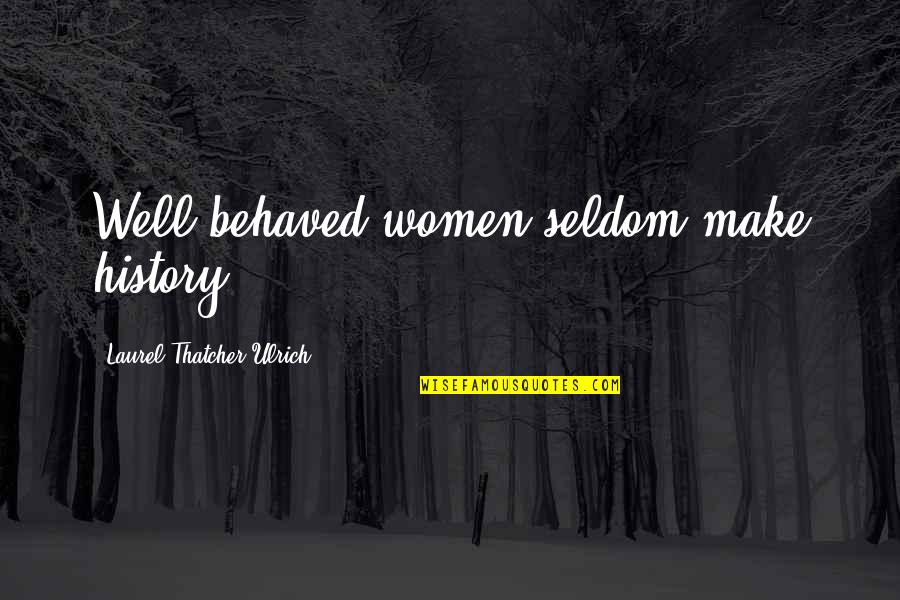 Ulrich Quotes By Laurel Thatcher Ulrich: Well-behaved women seldom make history.