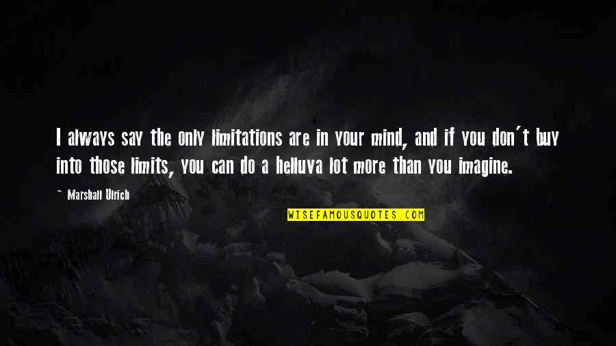 Ulrich Quotes By Marshall Ulrich: I always say the only limitations are in