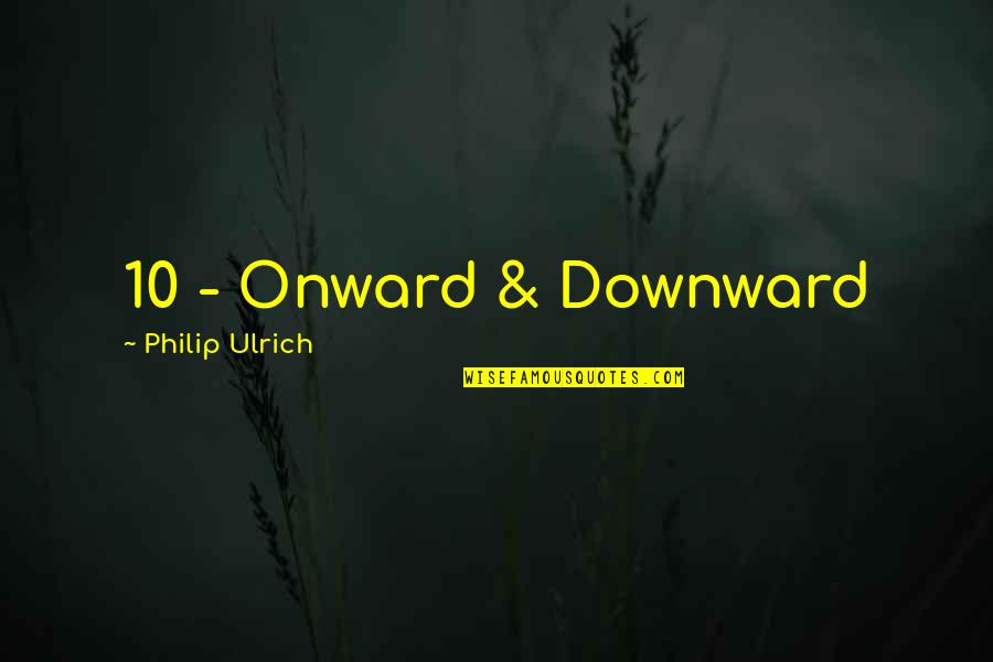 Ulrich Quotes By Philip Ulrich: 10 - Onward & Downward