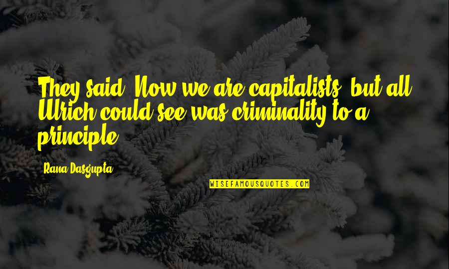 Ulrich Quotes By Rana Dasgupta: They said, Now we are capitalists! but all