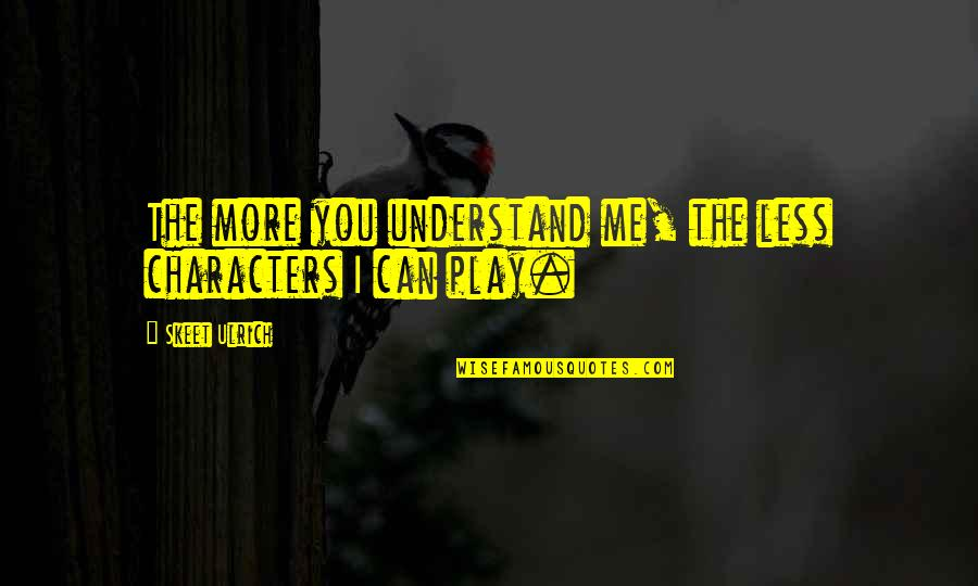 Ulrich Quotes By Skeet Ulrich: The more you understand me, the less characters