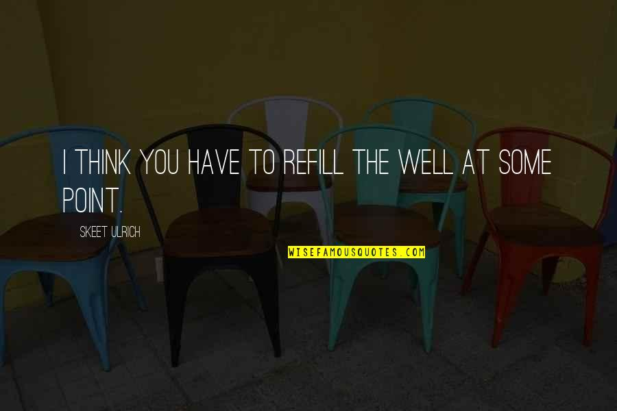 Ulrich Quotes By Skeet Ulrich: I think you have to refill the well