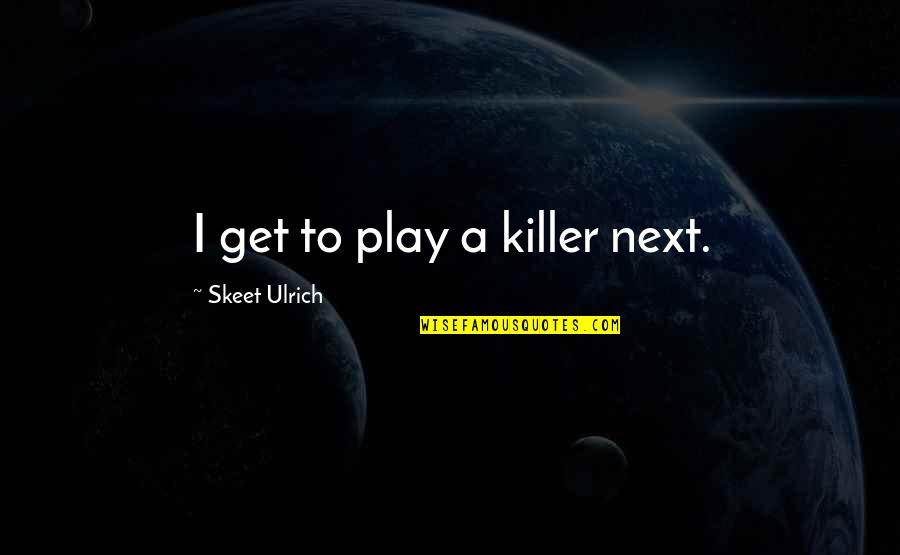 Ulrich Quotes By Skeet Ulrich: I get to play a killer next.