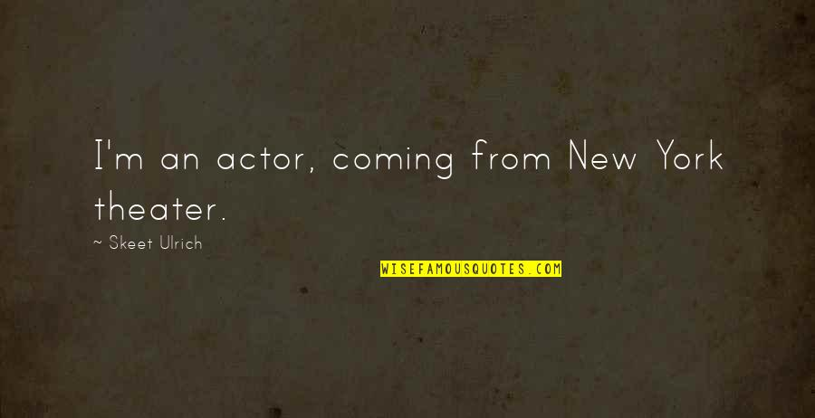 Ulrich Quotes By Skeet Ulrich: I'm an actor, coming from New York theater.