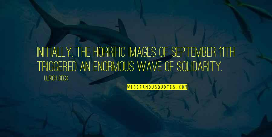 Ulrich Quotes By Ulrich Beck: Initially, the horrific images of September 11th triggered