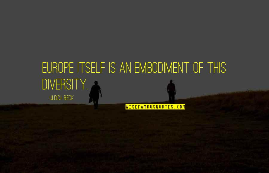 Ulrich Quotes By Ulrich Beck: Europe itself is an embodiment of this diversity.