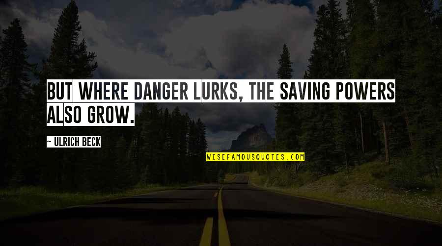 Ulrich Quotes By Ulrich Beck: But where danger lurks, the saving powers also
