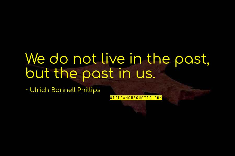 Ulrich Quotes By Ulrich Bonnell Phillips: We do not live in the past, but