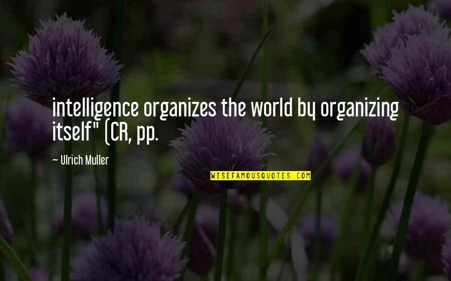 """Ulrich Quotes By Ulrich Muller: intelligence organizes the world by organizing itself"""" (CR,"""
