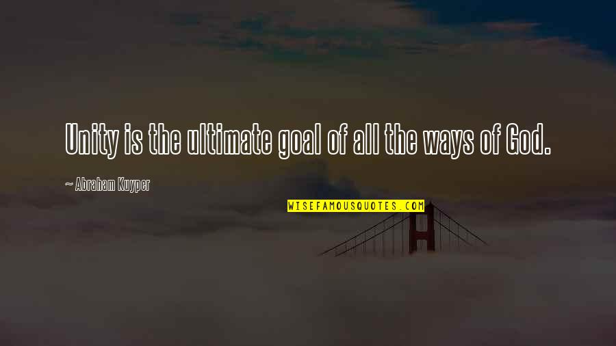 Ultimate Goal Quotes By Abraham Kuyper: Unity is the ultimate goal of all the
