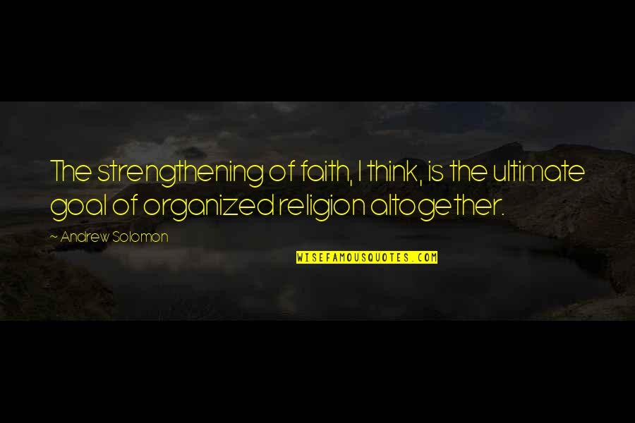 Ultimate Goal Quotes By Andrew Solomon: The strengthening of faith, I think, is the