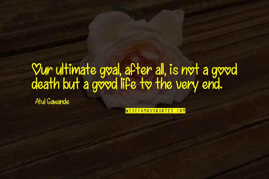 Ultimate Goal Quotes By Atul Gawande: Our ultimate goal, after all, is not a