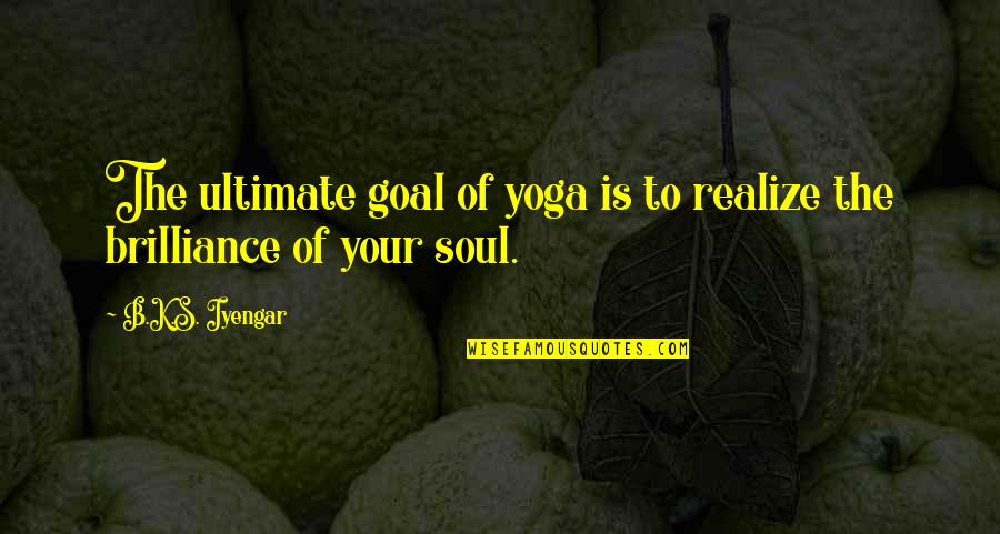 Ultimate Goal Quotes By B.K.S. Iyengar: The ultimate goal of yoga is to realize