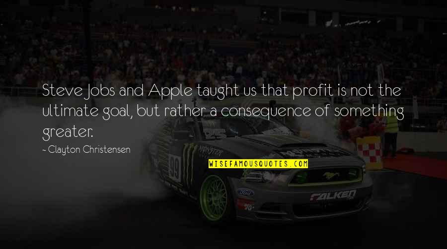 Ultimate Goal Quotes By Clayton Christensen: Steve Jobs and Apple taught us that profit