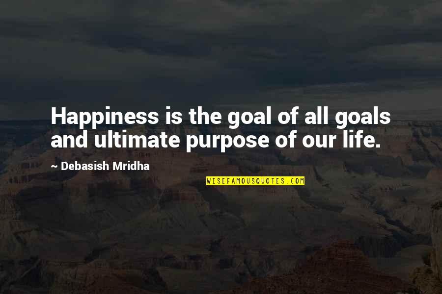 Ultimate Goal Quotes By Debasish Mridha: Happiness is the goal of all goals and